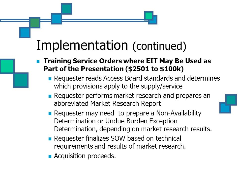 Implementation (continued) Training Service Orders where EIT May Be Used as Part of the Presentation ($2501 to $100k) Requester reads Access Board standards and determines which provisions apply to the supply/service Requester performs market research and prepares an abbreviated Market Research Report Requester may need to prepare a Non-Availability Determination or Undue Burden Exception Determination, depending on market research results.