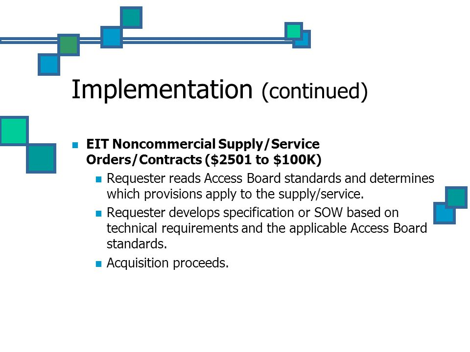 Implementation (continued) EIT Noncommercial Supply/Service Orders/Contracts ($2501 to $100K) Requester reads Access Board standards and determines which provisions apply to the supply/service.