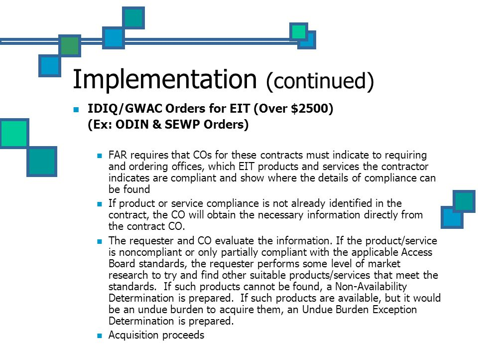Implementation (continued) IDIQ/GWAC Orders for EIT (Over $2500) (Ex: ODIN & SEWP Orders) FAR requires that COs for these contracts must indicate to requiring and ordering offices, which EIT products and services the contractor indicates are compliant and show where the details of compliance can be found If product or service compliance is not already identified in the contract, the CO will obtain the necessary information directly from the contract CO.