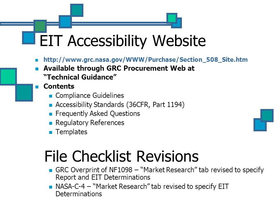 EIT Accessibility Website http://www.grc.nasa.gov/WWW/Purchase/Section_508_Site.htm Available through GRC Procurement Web at Technical Guidance Contents Compliance Guidelines Accessibility Standards (36CFR, Part 1194) Frequently Asked Questions Regulatory References Templates File Checklist Revisions GRC Overprint of NF1098 – Market Research tab revised to specify Report and EIT Determinations NASA-C-4 – Market Research tab revised to specify EIT Determinations
