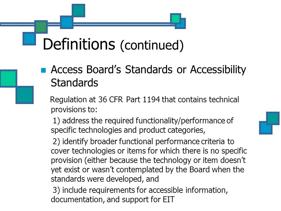 Definitions (continued) Access Board's Standards or Accessibility Standards Regulation at 36 CFR Part 1194 that contains technical provisions to: 1) address the required functionality/performance of specific technologies and product categories, 2) identify broader functional performance criteria to cover technologies or items for which there is no specific provision (either because the technology or item doesn't yet exist or wasn't contemplated by the Board when the standards were developed, and 3) include requirements for accessible information, documentation, and support for EIT