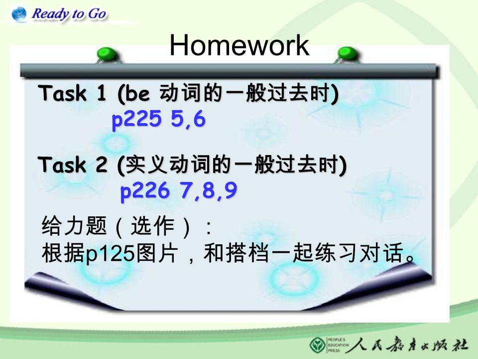 Homework Task 1 (be 动词的一般过去时 ) Task 1 (be 动词的一般过去时 ) p225 5,6 p225 5,6 Task 2 ( 实义动词的一般过去时 ) Task 2 ( 实义动词的一般过去时 ) p226 7,8,9 p226 7,8,9 给力题(选作): 根据 p125 图片,和搭档一起练习对话。