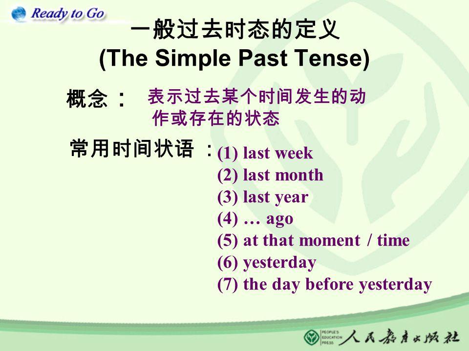 一般过去时态的定义 (The Simple Past Tense) 概念 : 常用时间状语 : 表示过去某个时间发生的动 作或存在的状态 (1) last week (2) last month (3) last year (4) … ago (5) at that moment / time (6) yesterday (7) the day before yesterday