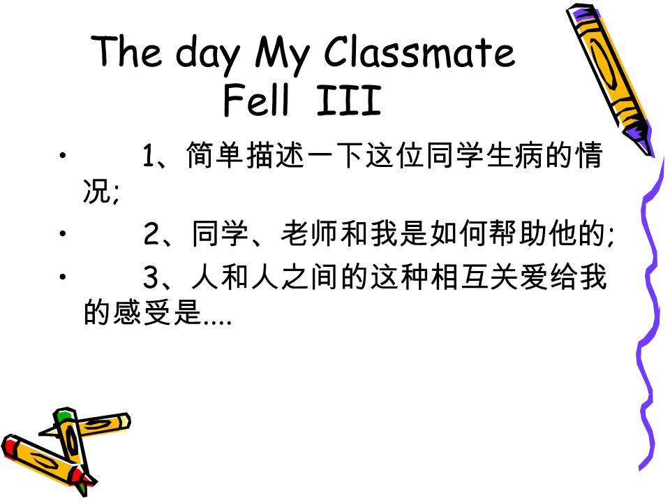 The day My Classmate Fell III 1 、简单描述一下这位同学生病的情 况 ; 2 、同学、老师和我是如何帮助他的 ; 3 、人和人之间的这种相互关爱给我 的感受是....