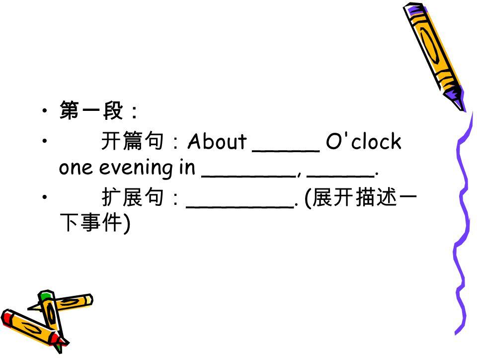 第一段: 开篇句: About _____ O clock one evening in _______, _____. 扩展句: ________. ( 展开描述一 下事件 )