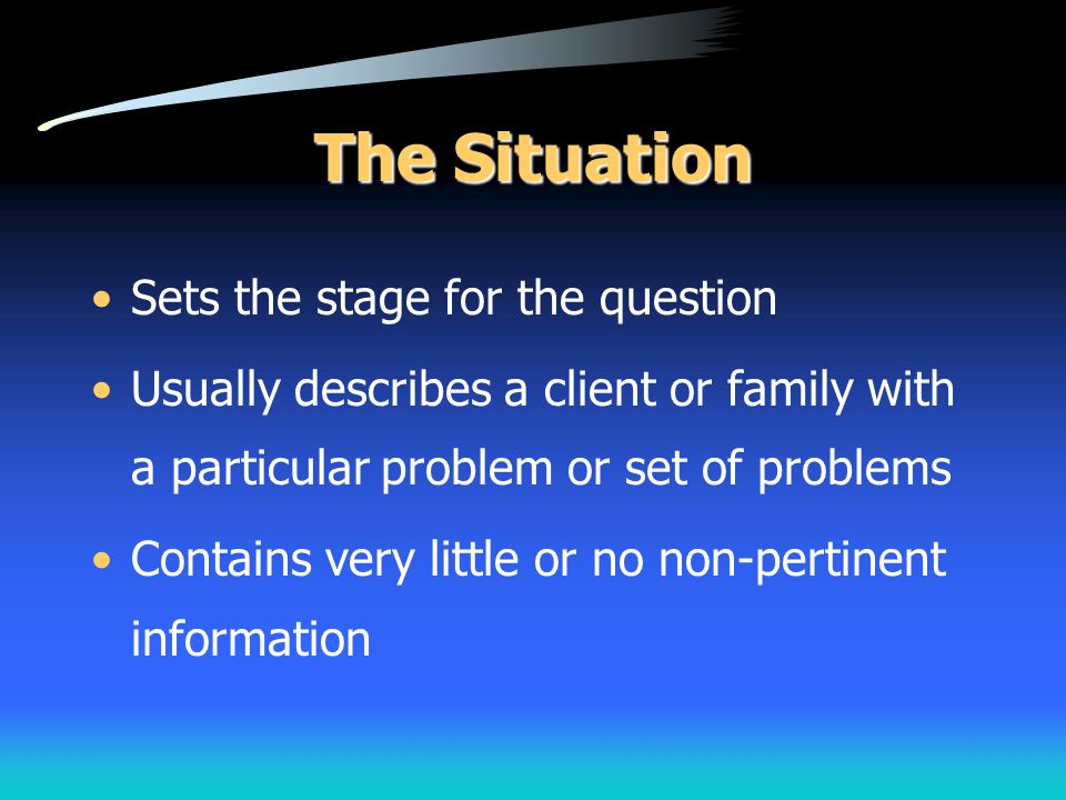 The Situation Sets the stage for the question Usually describes a client or family with a particular problem or set of problems Contains very little o