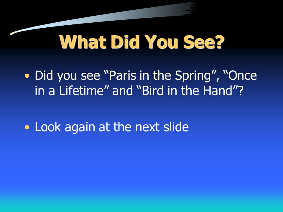 """What Did You See? Did you see """"Paris in the Spring"""", """"Once in a Lifetime"""" and """"Bird in the Hand""""? Look again at the next slide"""