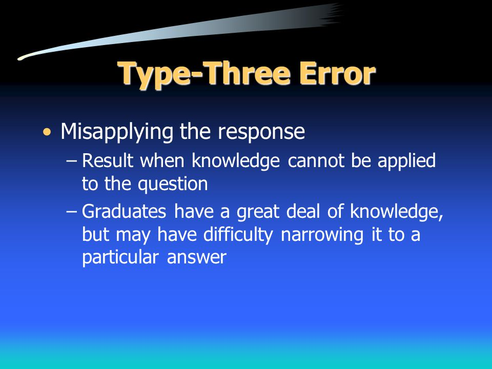 Type-Three Error Misapplying the response –Result when knowledge cannot be applied to the question –Graduates have a great deal of knowledge, but may