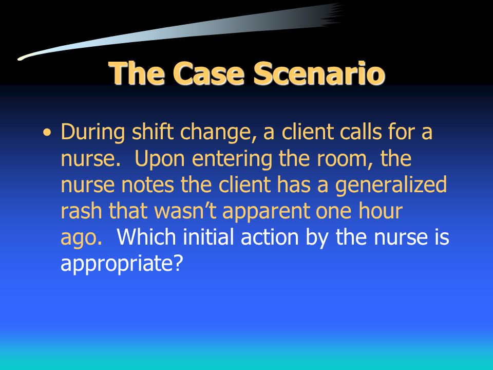 The Case Scenario During shift change, a client calls for a nurse. Upon entering the room, the nurse notes the client has a generalized rash that wasn