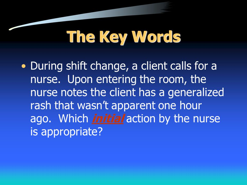 The Key Words During shift change, a client calls for a nurse. Upon entering the room, the nurse notes the client has a generalized rash that wasn't a