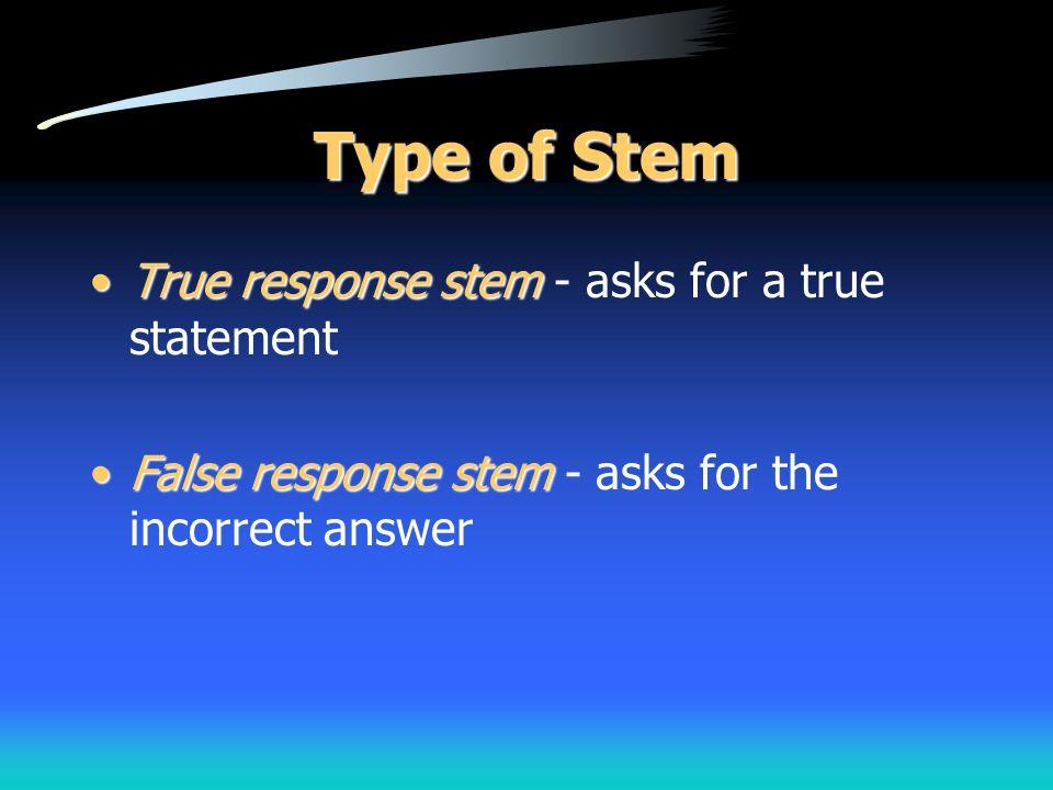 Type of Stem True response stemTrue response stem - asks for a true statement False response stemFalse response stem - asks for the incorrect answer