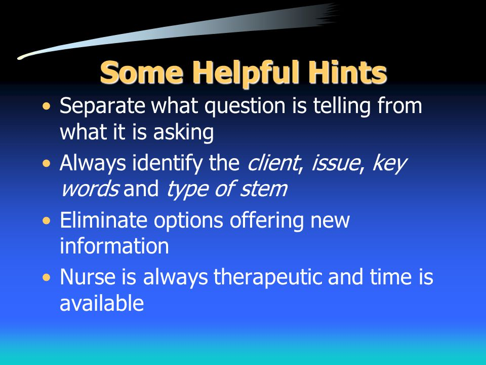Some Helpful Hints Separate what question is telling from what it is asking Always identify the client, issue, key words and type of stem Eliminate op