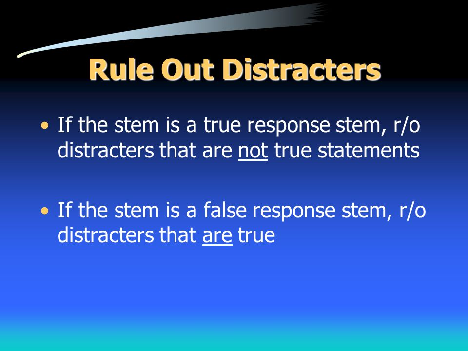 Rule Out Distracters If the stem is a true response stem, r/o distracters that are not true statements If the stem is a false response stem, r/o distr