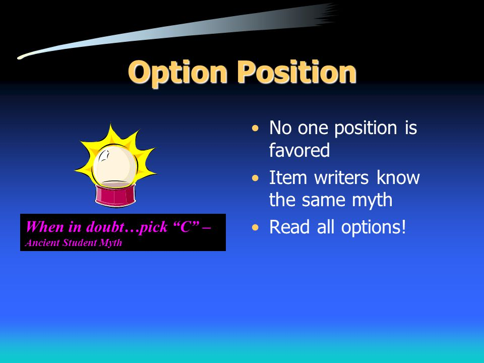 """Option Position No one position is favored Item writers know the same myth Read all options! When in doubt…pick """"C"""" – Ancient Student Myth"""