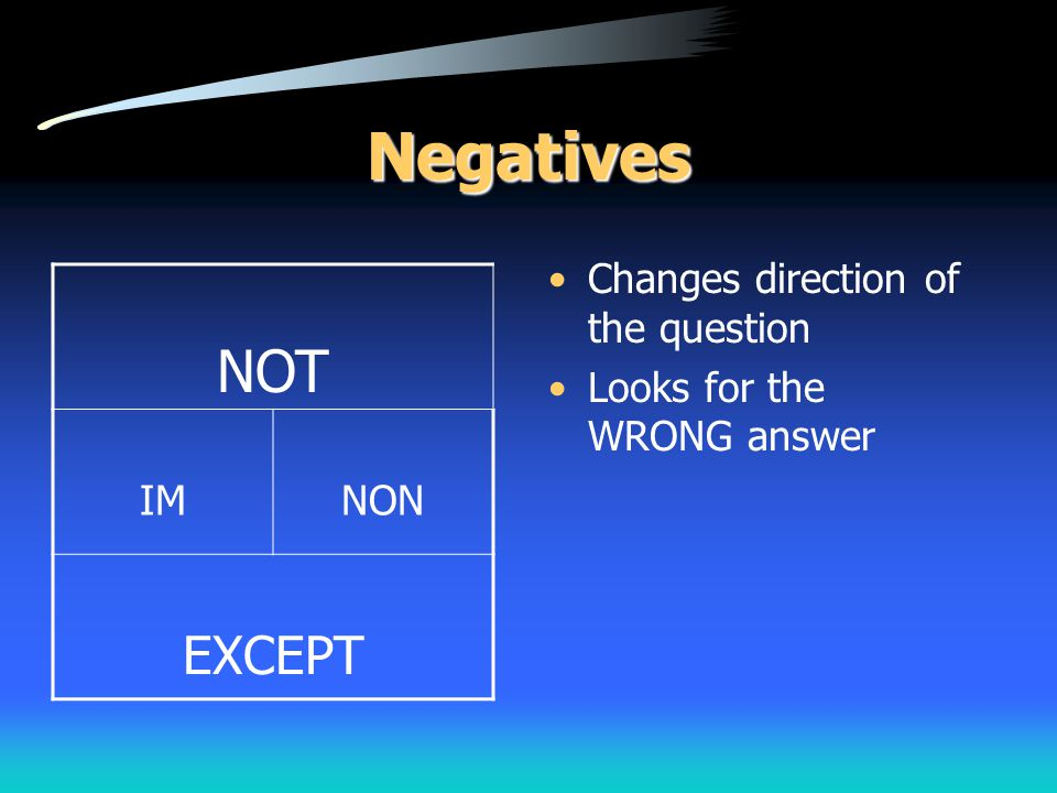 Negatives Changes direction of the question Looks for the WRONG answer NOT IMNON EXCEPT