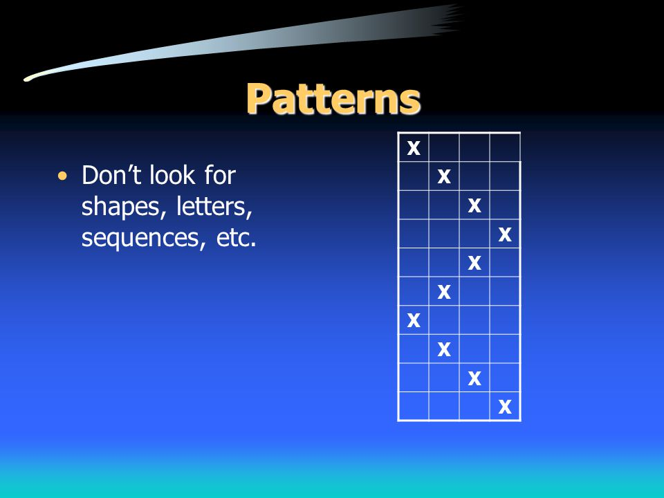 Patterns Don't look for shapes, letters, sequences, etc. X X X X X X X X X X