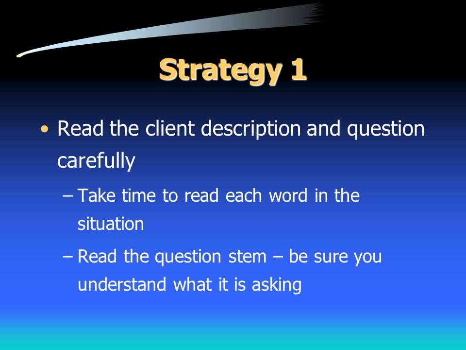 Strategy 1 Read the client description and question carefully –Take time to read each word in the situation –Read the question stem – be sure you unde