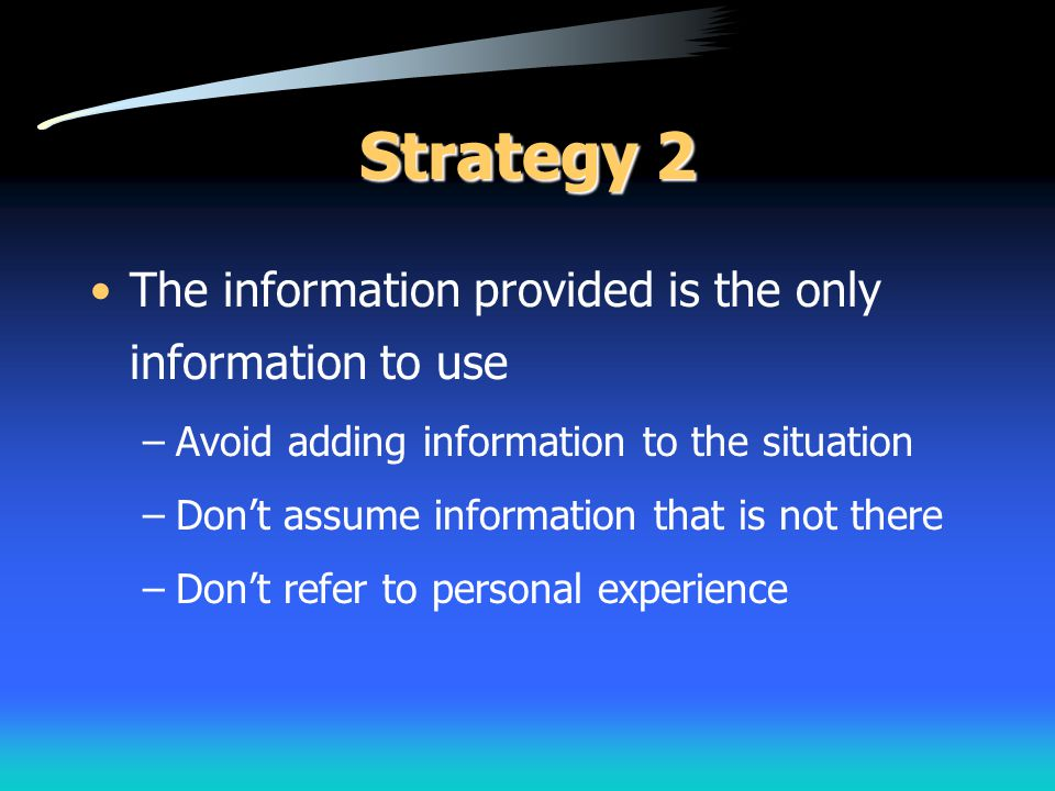 Strategy 2 The information provided is the only information to use –Avoid adding information to the situation –Don't assume information that is not th