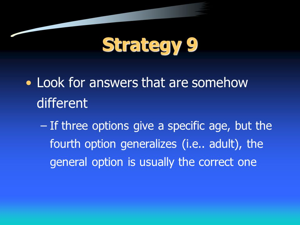 Strategy 9 Look for answers that are somehow different –If three options give a specific age, but the fourth option generalizes (i.e.. adult), the gen