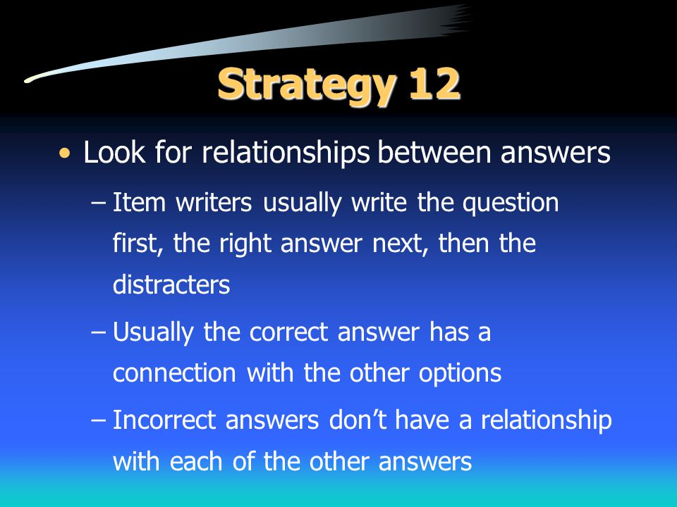 Strategy 12 Look for relationships between answers –Item writers usually write the question first, the right answer next, then the distracters –Usuall