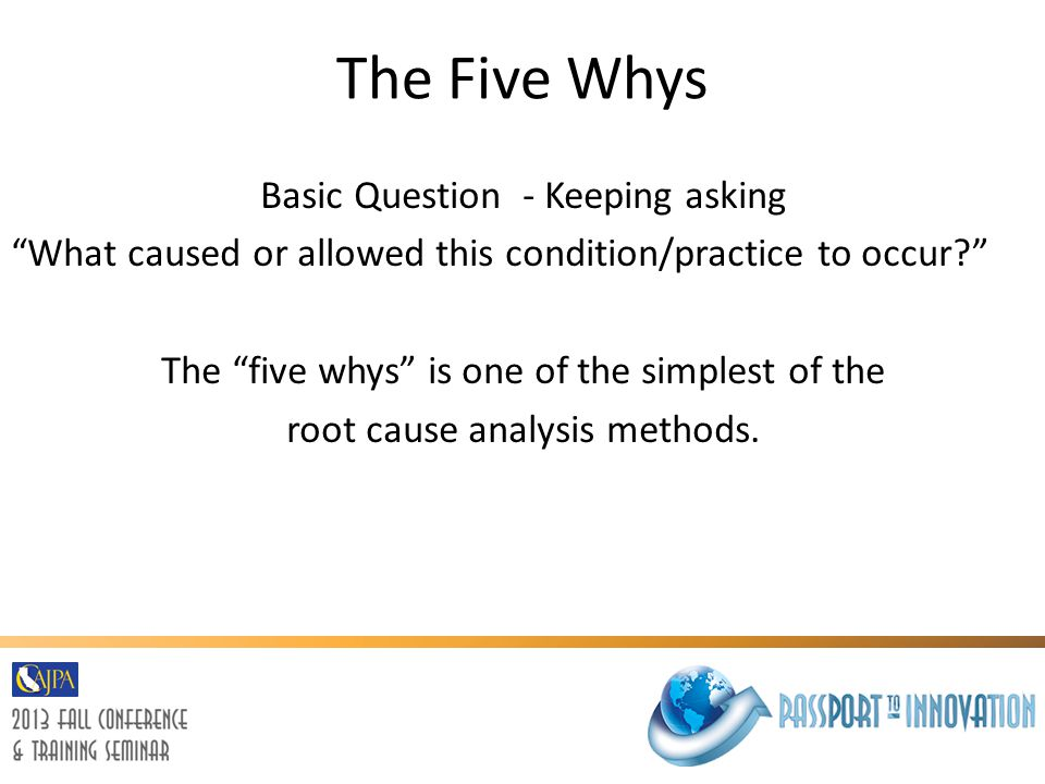 """The Five Whys Basic Question - Keeping asking """"What caused or allowed this condition/practice to occur?"""" The """"five whys"""" is one of the simplest of the"""