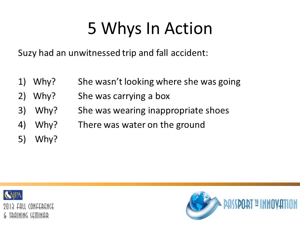 5 Whys In Action Suzy had an unwitnessed trip and fall accident: 1)Why?She wasn't looking where she was going 2)Why? She was carrying a box 3) Why? Sh