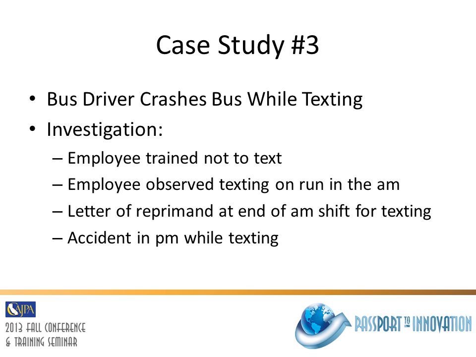 Case Study #3 Bus Driver Crashes Bus While Texting Investigation: – Employee trained not to text – Employee observed texting on run in the am – Letter