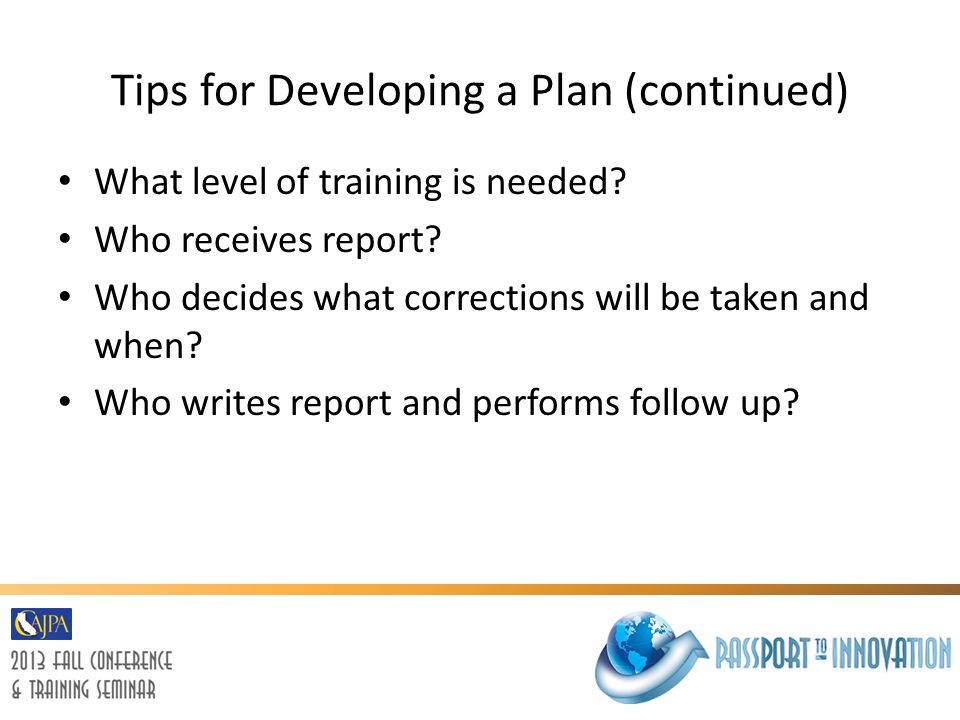 Tips for Developing a Plan (continued) What level of training is needed? Who receives report? Who decides what corrections will be taken and when? Who