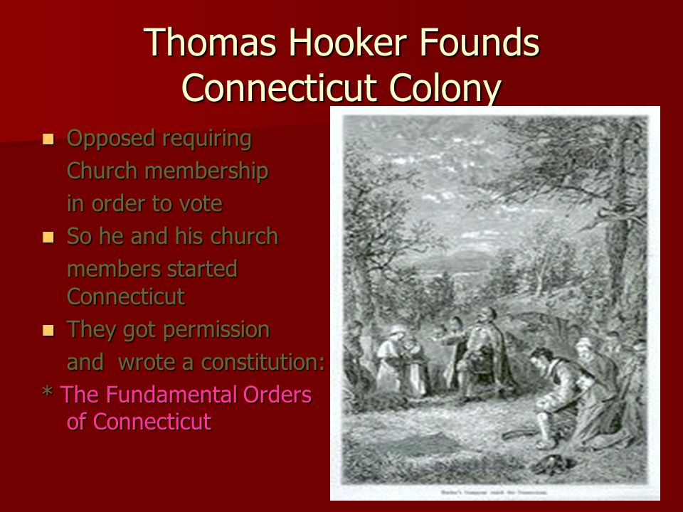 Thomas Hooker Founds Connecticut Colony Opposed requiring Opposed requiring Church membership in order to vote So he and his church So he and his church members started Connecticut They got permission They got permission and wrote a constitution: * The Fundamental Orders of Connecticut