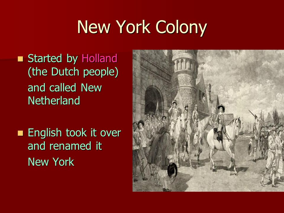New York Colony Started by Holland (the Dutch people) Started by Holland (the Dutch people) and called New Netherland English took it over and renamed it English took it over and renamed it New York