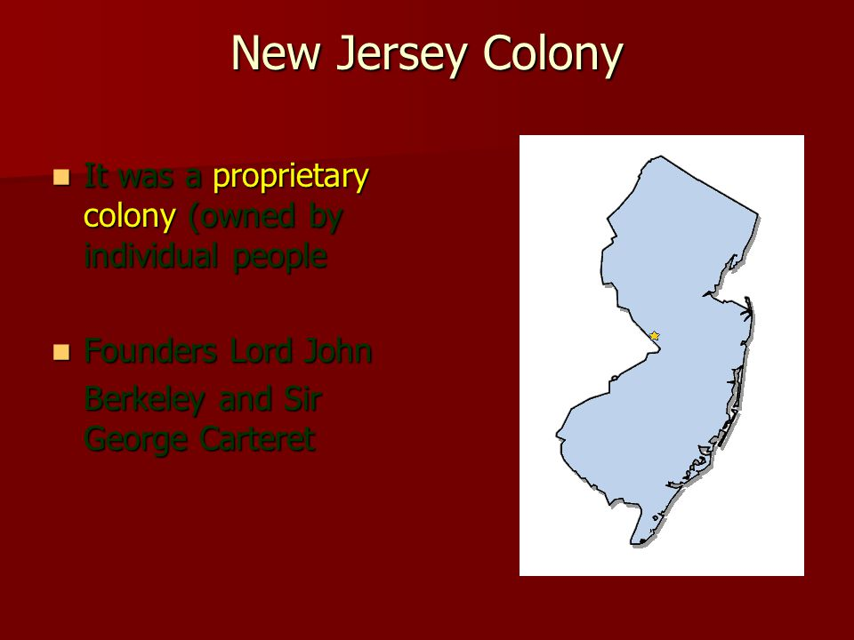 New Jersey Colony It was a proprietary colony (owned by individual people It was a proprietary colony (owned by individual people Founders Lord John Founders Lord John Berkeley and Sir George Carteret