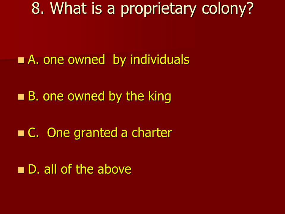8.What is a proprietary colony. A. one owned by individuals A.