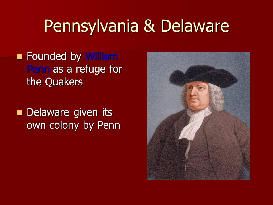 Pennsylvania & Delaware Founded by William Penn as a refuge for the Quakers Founded by William Penn as a refuge for the Quakers Delaware given its own colony by Penn Delaware given its own colony by Penn