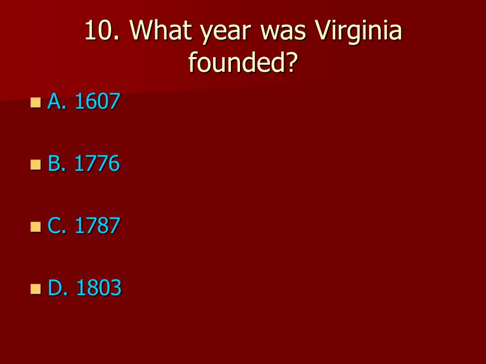 10. What year was Virginia founded A. 1607 A. 1607 B. 1776 B. 1776 C. 1787 C. 1787 D. 1803 D. 1803
