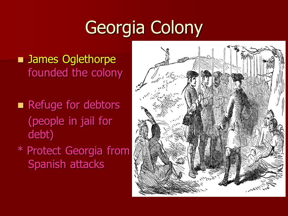 Georgia Colony James Oglethorpe founded the colony James Oglethorpe founded the colony Refuge for debtors Refuge for debtors (people in jail for debt) * Protect Georgia from Spanish attacks