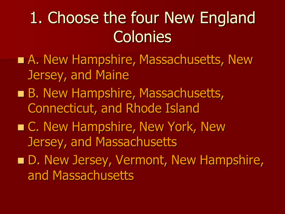1. Choose the four New England Colonies A. New Hampshire, Massachusetts, New Jersey, and Maine A.