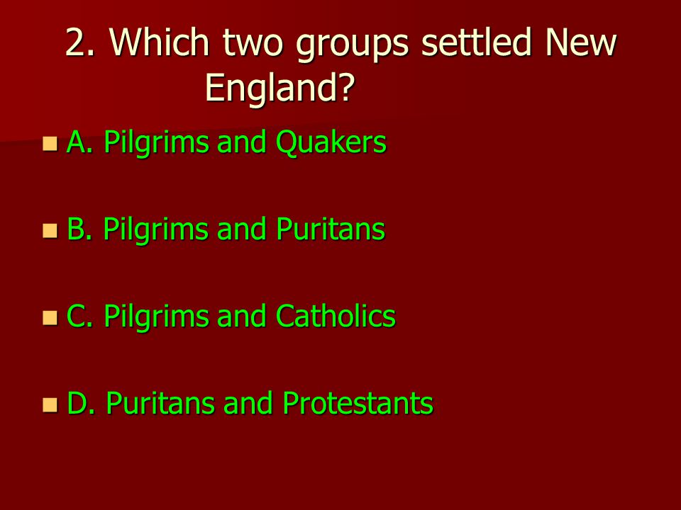 2. Which two groups settled New England. A. Pilgrims and Quakers A.