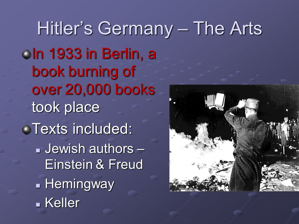 Hitler's Germany – The Arts In 1933 in Berlin, a book burning of over 20,000 books took place Texts included: Jewish authors – Einstein & Freud Jewish authors – Einstein & Freud Hemingway Hemingway Keller Keller