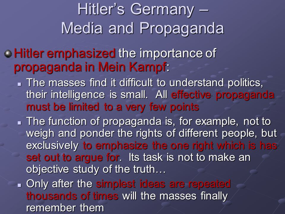 Hitler's Germany – Media and Propaganda Hitler emphasized the importance of propaganda in Mein Kampf: The masses find it difficult to understand politics, their intelligence is small.