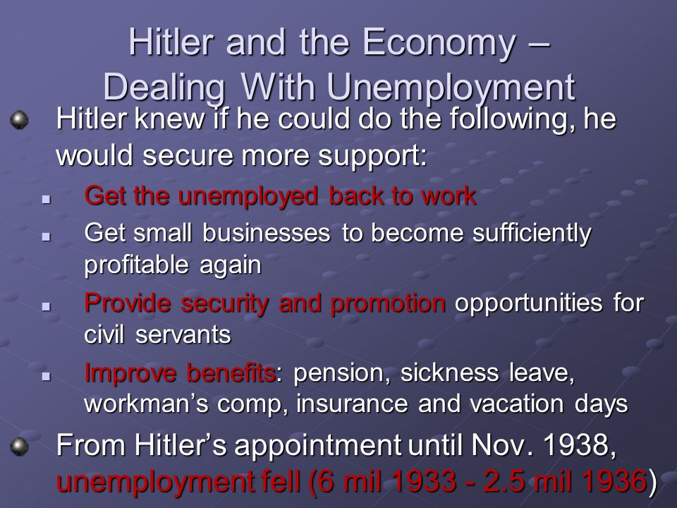 Hitler and the Economy – Dealing With Unemployment Hitler knew if he could do the following, he would secure more support: Get the unemployed back to