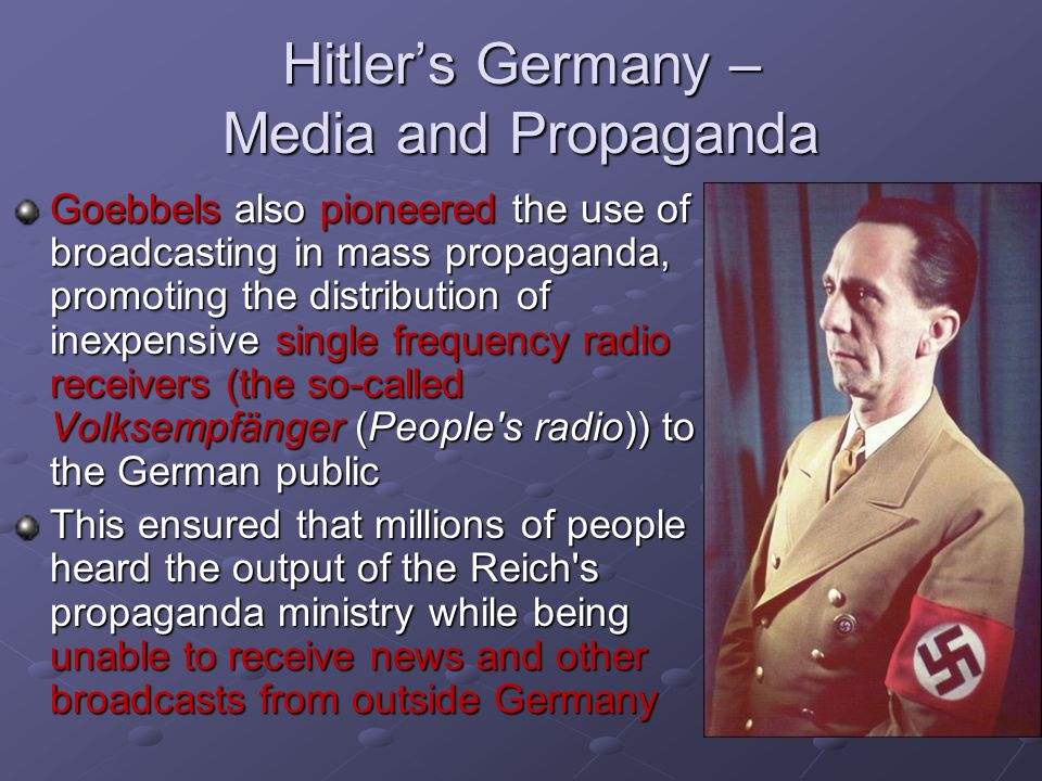 Hitler's Germany – Media and Propaganda Goebbels also pioneered the use of broadcasting in mass propaganda, promoting the distribution of inexpensive