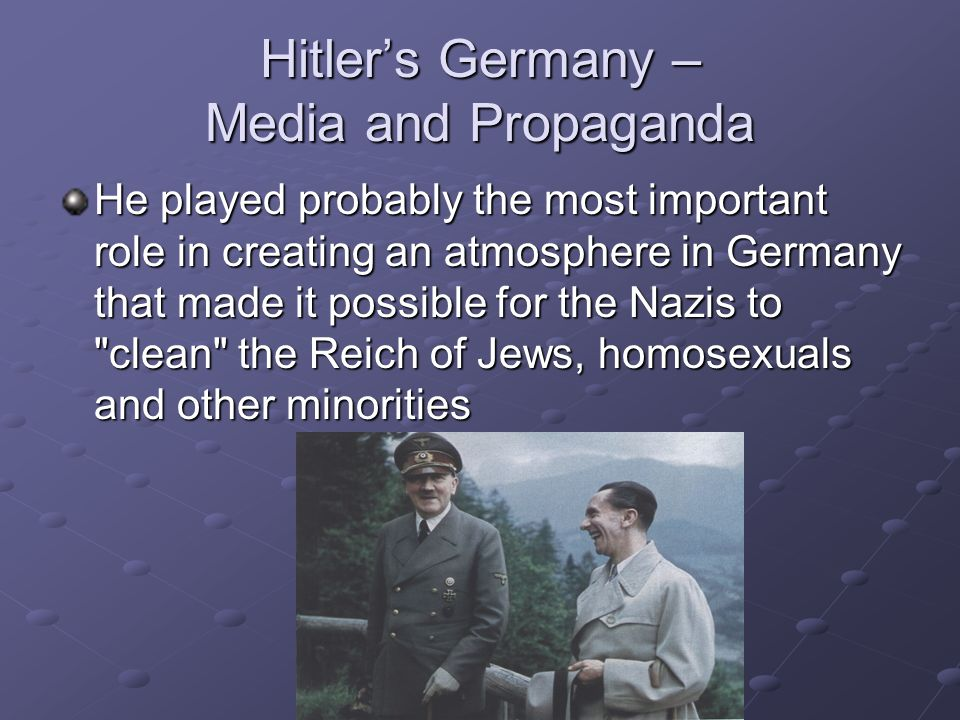 Hitler's Germany – Media and Propaganda He played probably the most important role in creating an atmosphere in Germany that made it possible for the Nazis to clean the Reich of Jews, homosexuals and other minorities