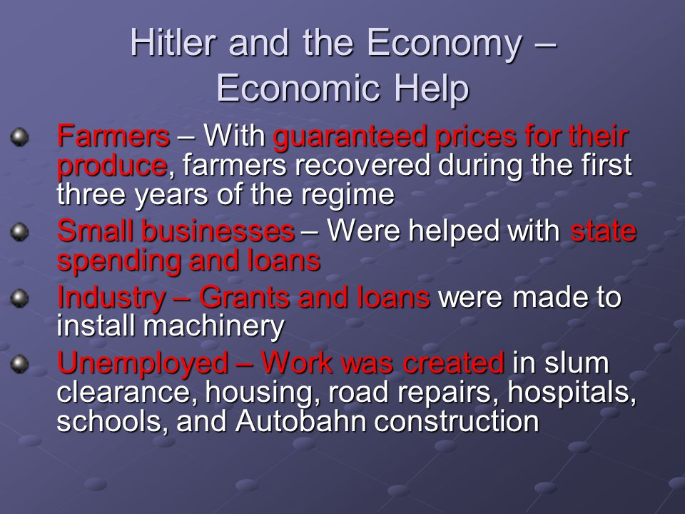 Hitler and the Economy – Economic Help Farmers – With guaranteed prices for their produce, farmers recovered during the first three years of the regime Small businesses – Were helped with state spending and loans Industry – Grants and loans were made to install machinery Unemployed – Work was created in slum clearance, housing, road repairs, hospitals, schools, and Autobahn construction