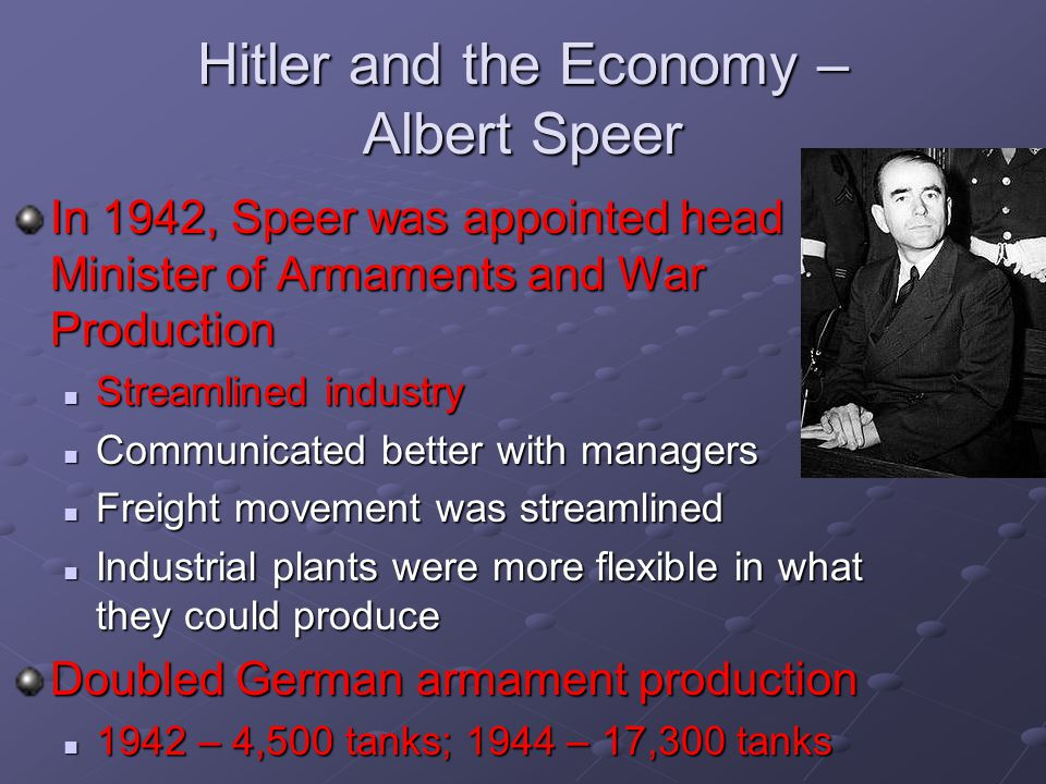 Hitler and the Economy – Albert Speer In 1942, Speer was appointed head Minister of Armaments and War Production Streamlined industry Streamlined indu