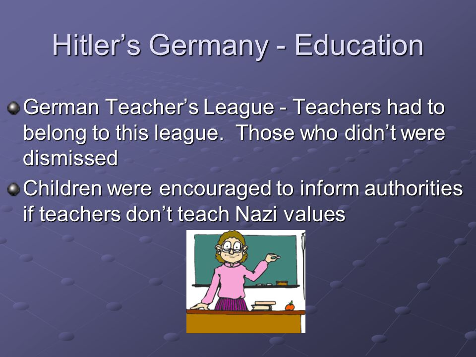Hitler's Germany - Education German Teacher's League - Teachers had to belong to this league.