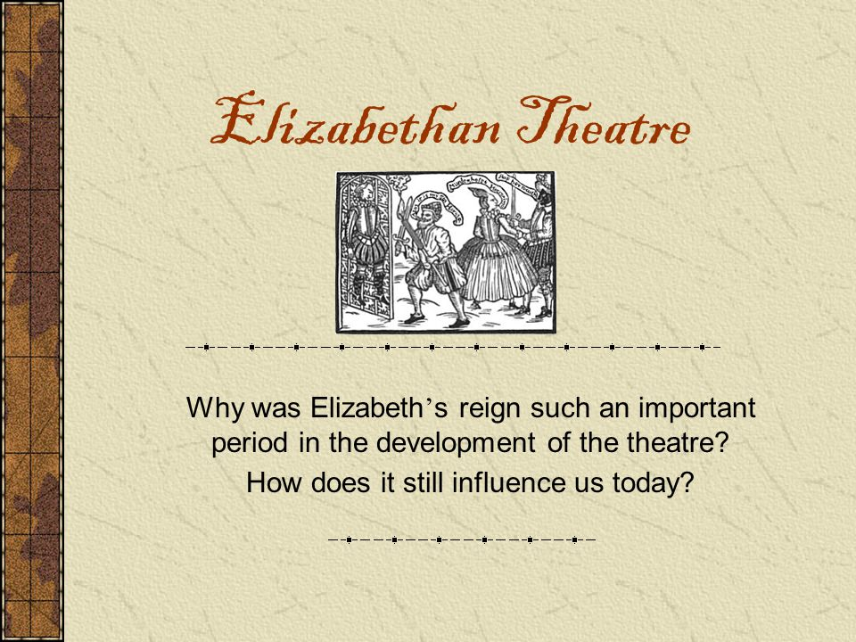 Elizabethan Theatre Why was Elizabeth ' s reign such an important period in the development of the theatre? How does it still influence us today?
