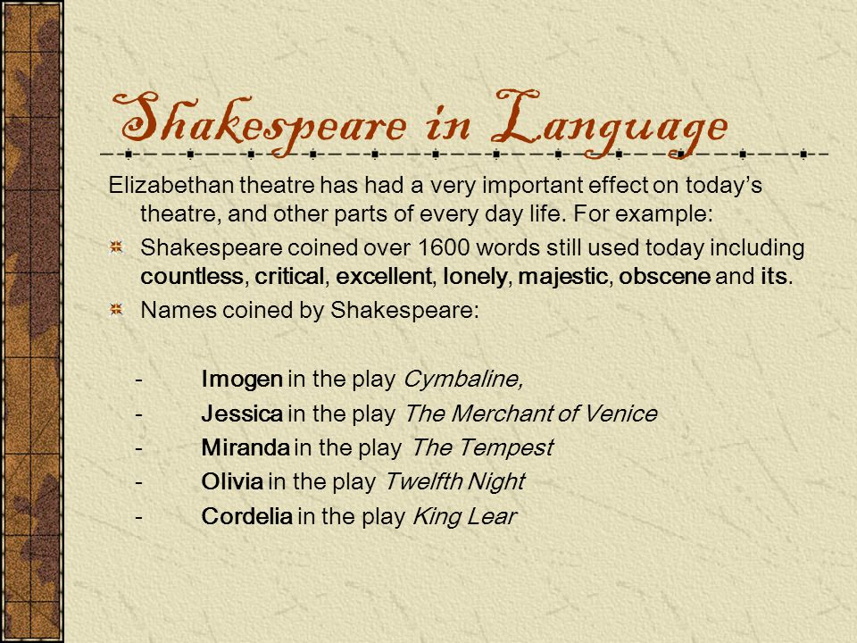 Shakespeare in Language Elizabethan theatre has had a very important effect on today's theatre, and other parts of every day life.