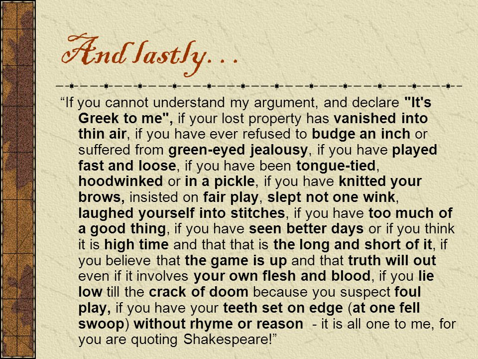 And lastly… If you cannot understand my argument, and declare It s Greek to me , if your lost property has vanished into thin air, if you have ever refused to budge an inch or suffered from green-eyed jealousy, if you have played fast and loose, if you have been tongue-tied, hoodwinked or in a pickle, if you have knitted your brows, insisted on fair play, slept not one wink, laughed yourself into stitches, if you have too much of a good thing, if you have seen better days or if you think it is high time and that that is the long and short of it, if you believe that the game is up and that truth will out even if it involves your own flesh and blood, if you lie low till the crack of doom because you suspect foul play, if you have your teeth set on edge (at one fell swoop) without rhyme or reason - it is all one to me, for you are quoting Shakespeare!