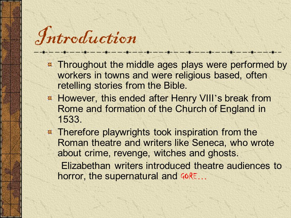 Introduction Throughout the middle ages plays were performed by workers in towns and were religious based, often retelling stories from the Bible.