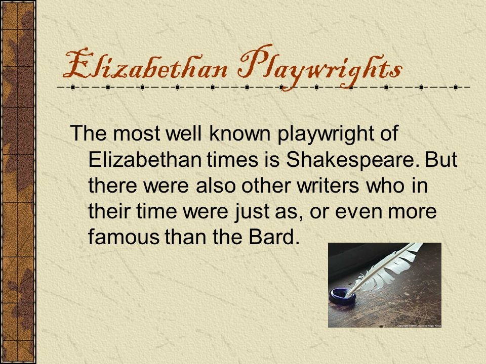 Elizabethan Playwrights The most well known playwright of Elizabethan times is Shakespeare.